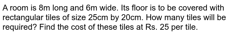 A room is 8m long and 6m wide. Its floor is to   be covered with rectangular tiles of size 25cm by 20cm. How many tiles will   be required? Find the cost of these tiles at Rs. 25 per tile.