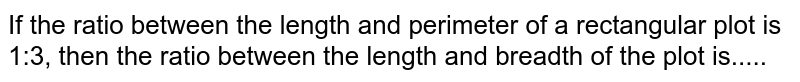 If the ratio between the length and perimeter   of a rectangular plot is 1:3, then the ratio between the length and breadth   of the plot is.....