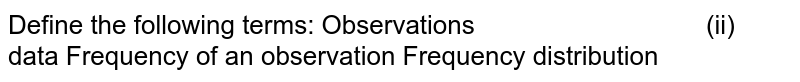 Define the following terms: Observations (ii) data Frequency of an observation Frequency distribution