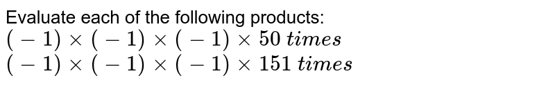 Evaluate each of the   following products:  `(-1)xx(-1)xx(-1)xx 50\ t i m e s`  `(-1)xx(-1)xx(-1)xx 151\ t i m e s`