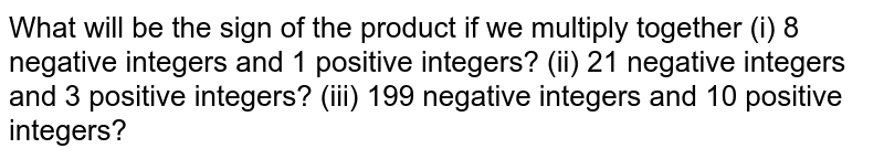 What will be the sign of the product if we multiply together (i) 8 negative integers and 1 positive integers? (ii) 21 negative integers and 3 positive integers? (iii) 199 negative integers and 10 positive integers?