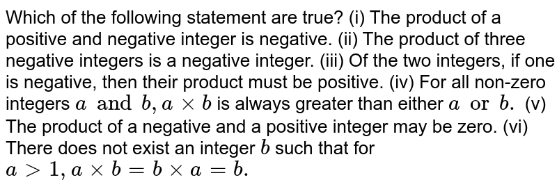 Which of the following statement are true? (i) The product of a positive and negative integer is negative. (ii) The product of three negative integers is a negative integer. (iii) Of the two integers, if one is negative, then their product must be positive. (iv) For all non-zero integers `a and b , axxb` is always greater than either `a or b.` (v) The product of a negative and a positive integer may be zero. (vi) There does not exist an integer `b` such that for `a gt1, axxb=bxxa=b.`