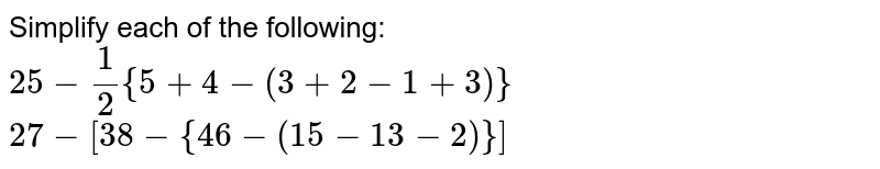 Simplify each of the   following: `25-1/2{5+4-(3+2- 1+3)}`   `27-[38-{46-(15-  13-2)}]`