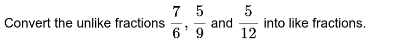 Convert the unlike   fractions `7/6,5/9` and `5/(12)` into like fractions.