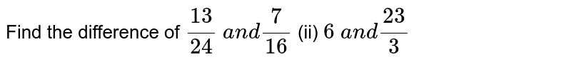 Find the difference of `(13)/(24) a n d7/(16)`  (ii) `6 a n d(23)/3`