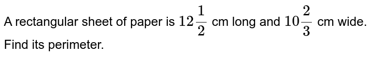 A rectangular sheet of   paper is `12 1/2` cm long and `10 2/3` cm wide. Find its   perimeter.