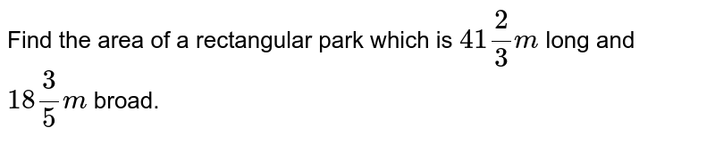 Find the area of a   rectangular park which is `41 2/3m` long and `18 3/5m` broad.