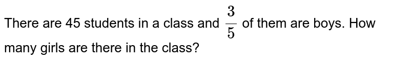 There are 45 students in a   class and `3/5` of them are boys. How many   girls are there in the class?