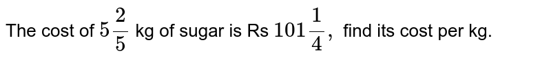 The cost of `5 2/5` kg of sugar is Rs `101 1/4,` find its cost per kg.
