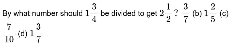 By what number should `1 3/4` be divided to get `2 1/2?`  `3/7`  (b) `1 2/5`  (c)`7/(10)`  (d) `1 3/7`