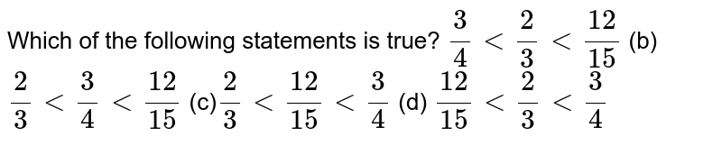 Which of the following   statements is true? `3/4<2/3<(12)/(15)`  (b) `2/3<3/4<(12)/(15)`  (c)`2/3<(12)/(15)<3/4`  (d) `(12)/(15)<2/3<3/4`