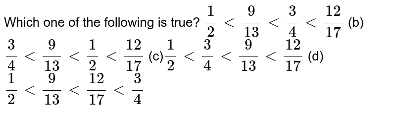 Which one of the following   is true? `1/2<9/(13)<3/4<(12)/(17)`  (b) `3/4<9/(13)<1/2<(12)/(17)`  (c)`1/2<3/4<9/(13)<(12)/(17)`  (d) `1/2<9/(13)<(12)/(17)<3/4`