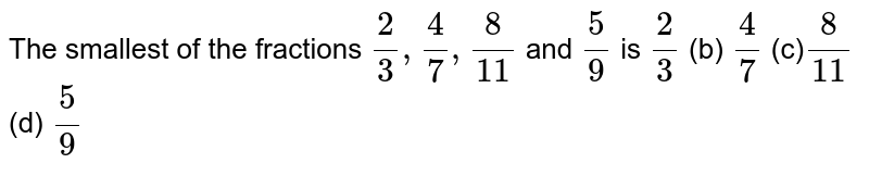The smallest of the   fractions `2/3,4/7,8/(11)` and `5/9` is `2/3`  (b) `4/7`  (c)`8/(11)`  (d) `5/9`