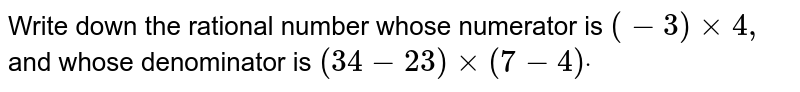 Write down the rational   number whose numerator is `(-3)xx4,` and whose denominator is `(34-23)xx(7-4)dot`