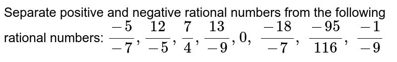 Separate positive and   negative rational numbers from the following rational numbers: `(-5)/(-7),(12)/(-5),7/4,(13)/(-9),0, (-18)/(-7), (-95)/(116), (-1)/(-9)`