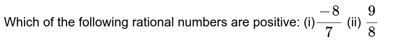 Which of the following   rational numbers are positive: (i)`(-8)/7`  (ii) `9/8`