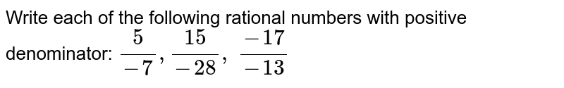Write each of the   following rational numbers with positive denominator: `5/(-7),(15)/(-28), (-17)/(-13)`