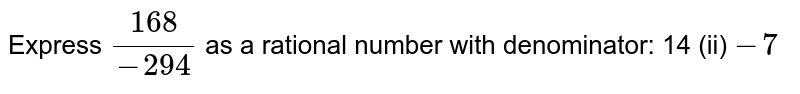 Express `(168)/(-294)` as a rational number with   denominator: 14 (ii) `-7`
