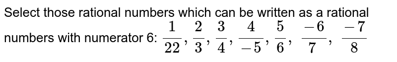 Select those rational   numbers which can be written as a rational numbers with numerator 6: `1/(22),2/3,3/4,4/(-5),5/6, (-6)/(7 ), (-7)/8`