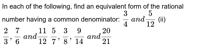 In each of the following,   find an equivalent form of the rational number having a common denominator: `3/4 a n d5/(12)`  (ii) `2/3,7/6 a n d(11)/(12)`   `5/7,3/8,9/(14) a n d(20)/(21)`