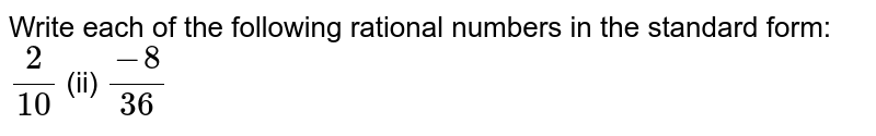 Write each of the   following rational numbers in the standard form: `2/(10)`  (ii) `(-8)/(36)`