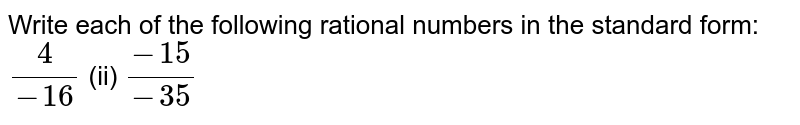 Write each of the   following rational numbers in the standard form: `4/(-16)`  (ii) `(-15)/(-35)`