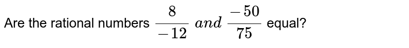 Are the rational numbers `8/(-12) a n d (-50)/(75)` equal?
