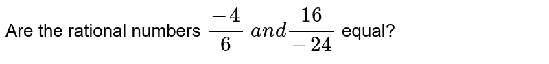 Are the rational numbers `(-4)/6 a n d(16)/(-24)` equal?