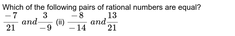 Which of the following   pairs of rational numbers are equal? `(-7)/(21) a n d3/(-9)`  (ii) `(-8)/(-14) a n d(13)/(21)`
