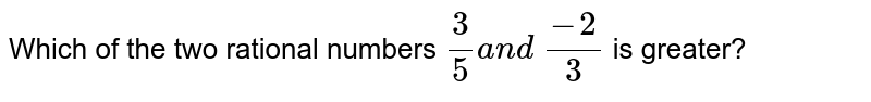Which of the two rational   numbers `3/5a n d (-2)/3` is greater?