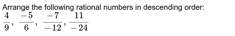 Arrange the following   rational numbers in descending order: `4/9, (-5)/6, (-7)/(-12),(11)/(-24)`