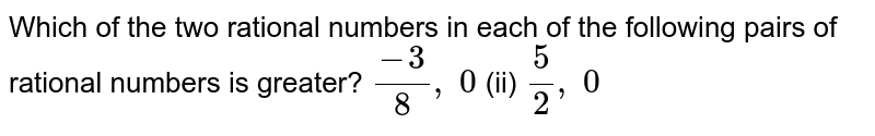 Which of the two rational   numbers in each of the following pairs of rational numbers is greater? `(-3)/8, 0`  (ii) `5/2, 0`