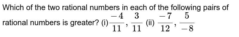 Which of the two rational   numbers in each of the following pairs of rational numbers is greater? (i)`(-4)/(11),3/(11)`  (ii) `(-7)/(12),5/(-8)`