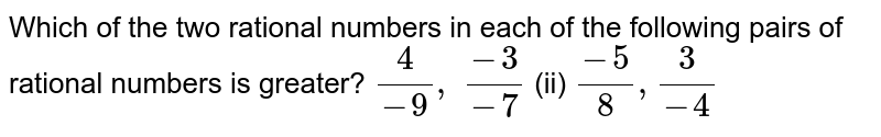 Which of the two rational   numbers in each of the following pairs of rational numbers is greater? `4/(-9), (-3)/(-7)`  (ii) `(-5)/8,3/(-4)`