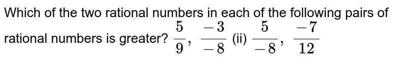 Which of the two rational   numbers in each of the following pairs of rational numbers is greater? `5/9, (-3)/(-8)`  (ii) `5/(-8), (-7)/(12)`
