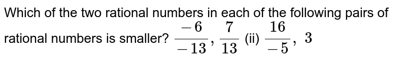 Which of the two rational   numbers in each of the following pairs of rational numbers is smaller? `(-6)/(-13),7/(13)`  (ii) `(16)/(-5), 3`