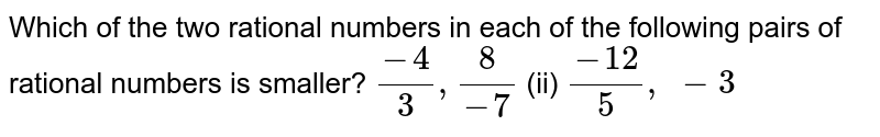 Which of the two rational   numbers in each of the following pairs of rational numbers is smaller? `(-4)/3,8/(-7)`  (ii) `(-12)/5, -3`