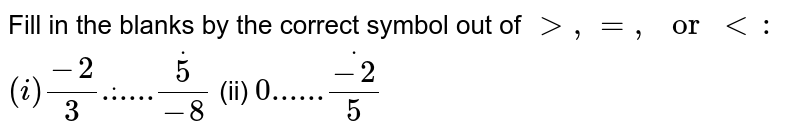 Fill in the blanks by the   correct symbol out of `> ,=, or<:`  `(i)(-2)/(3)dot......dot(5)/(-8)`  (ii) `0......dot(-2)/5`