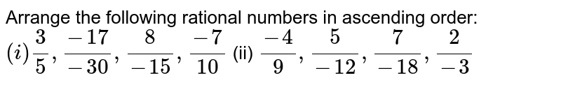 Arrange the following   rational numbers in ascending order: `(i)3/5,(-17)/(-30),8/(-15),(-7)/(10)`  (ii) `(-4)/9,5/(-12),7/(-18),2/(-3)`