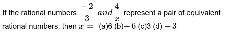If the rational numbers `(-2)/3 a n d4/x` represent a pair of   equivalent rational numbers, then `x=` (a)6 (b)` -6`  (c)3 (d) `-3`