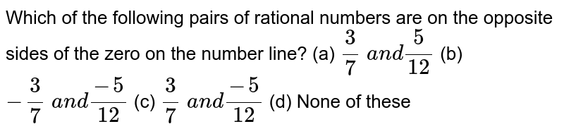 Which of the following   pairs of rational numbers are on the opposite sides of the zero on the number   line? (a) `3/7 a n d5/(12)`  (b) `-3/7 a n d(-5)/(12)`  (c) `3/7 a n d(-5)/(12)`  (d) None of   these