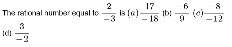 The rational number equal   to `2/(-3)` is `(a)(17)/(-18)`  (b) `(-6)/9`  `(c)(-8)/(-12)`  (d) `3/(-2)`