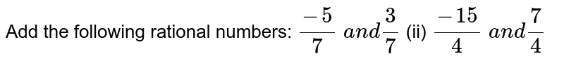 Add the following rational   numbers: `(-5)/7 a n d3/7`  (ii) `(-15)/4 a n d7/4`