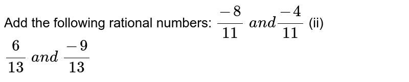 Add the following rational   numbers: `(-8)/(11) a n d(-4)/(11)`  (ii) `6/(13) a n d (-9)/(13)`