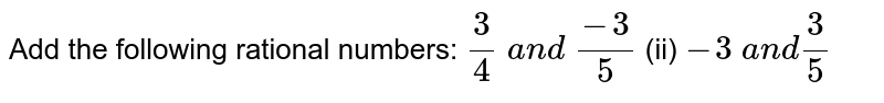 Add the following rational   numbers: `3/4 a n d (-3)/5`  (ii) `-3 a n d3/5`