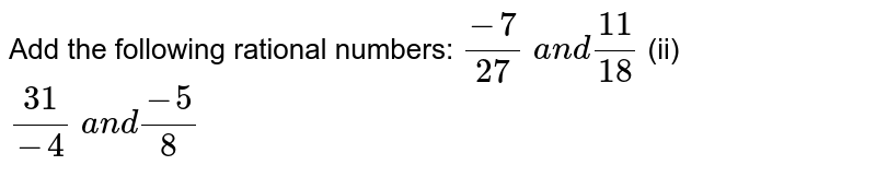 Add the following rational   numbers: `(-7)/(27) a n d(11)/(18)`  (ii) `(31)/(-4) a n d(-5)/8`