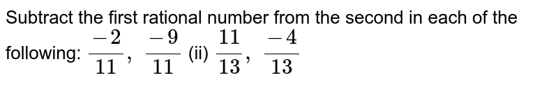 Subtract the first   rational number from the second in each of the following: `(-2)/(11), (-9)/(11)`  (ii) `(11)/(13), (-4)/(13)`