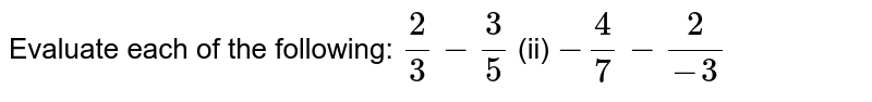 Evaluate each of the   following: `2/3-3/5`  (ii) `-4/7-2/(-3)`