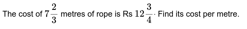 The cost of `7 2/3` metres of rope is Rs `12 3/4dot` Find its cost per metre.