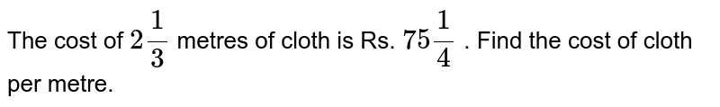 The cost of `2 1/3` metres of cloth is Rs. `75 1/4` . Find the cost of cloth   per metre.